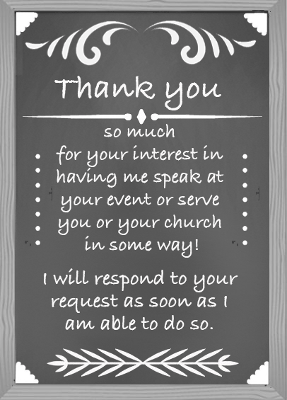 Thank you so much for your interest in having me speak at your event or serve you and your church in some way!  I will respond to your request as soon as I am able to do so.